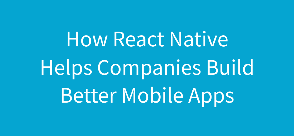 Notes On How React Native Helps Companies Build Better