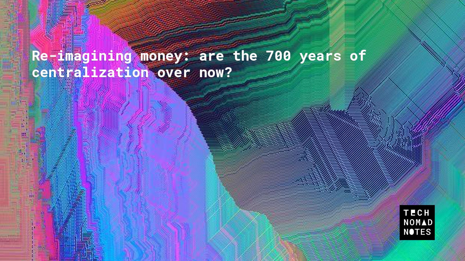 /re-imagining-money-are-the-700-years-of-centralization-over-now-be97979d30f9 feature image