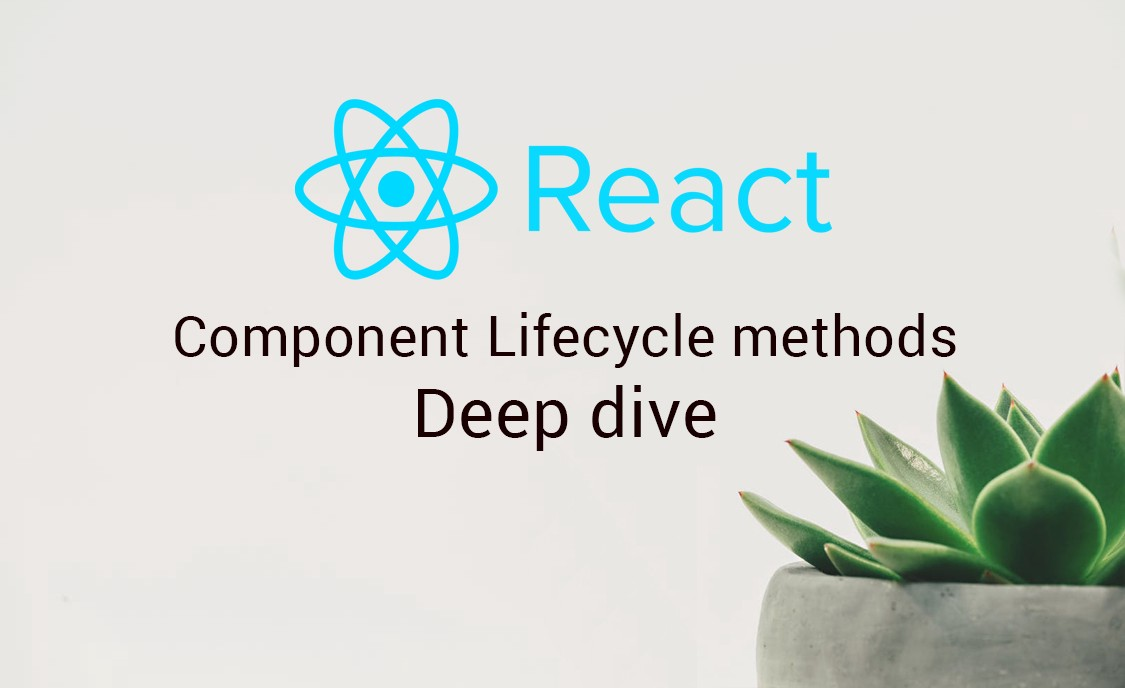 ReactJs component lifecycle methods — A deep dive - By