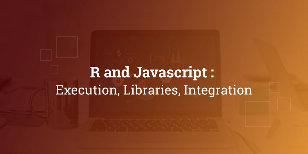 R and Javascript : Execution, Libraries, Integration - By Harsh Binani