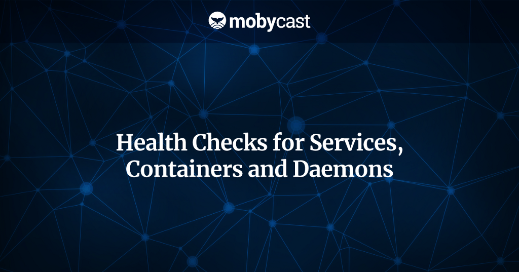 Health Checks for Services, Containers and Daemons - By mobycast