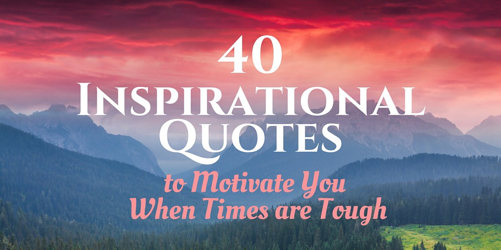 40 Inspirational Quotes to Motivate You When Times are Tough ...