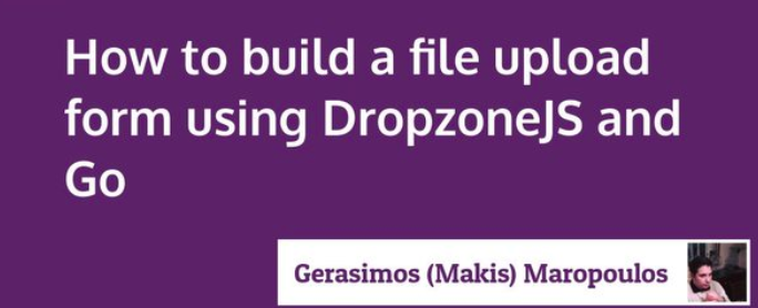 How to build a file upload form using DropzoneJS and Go - By Gerasimos