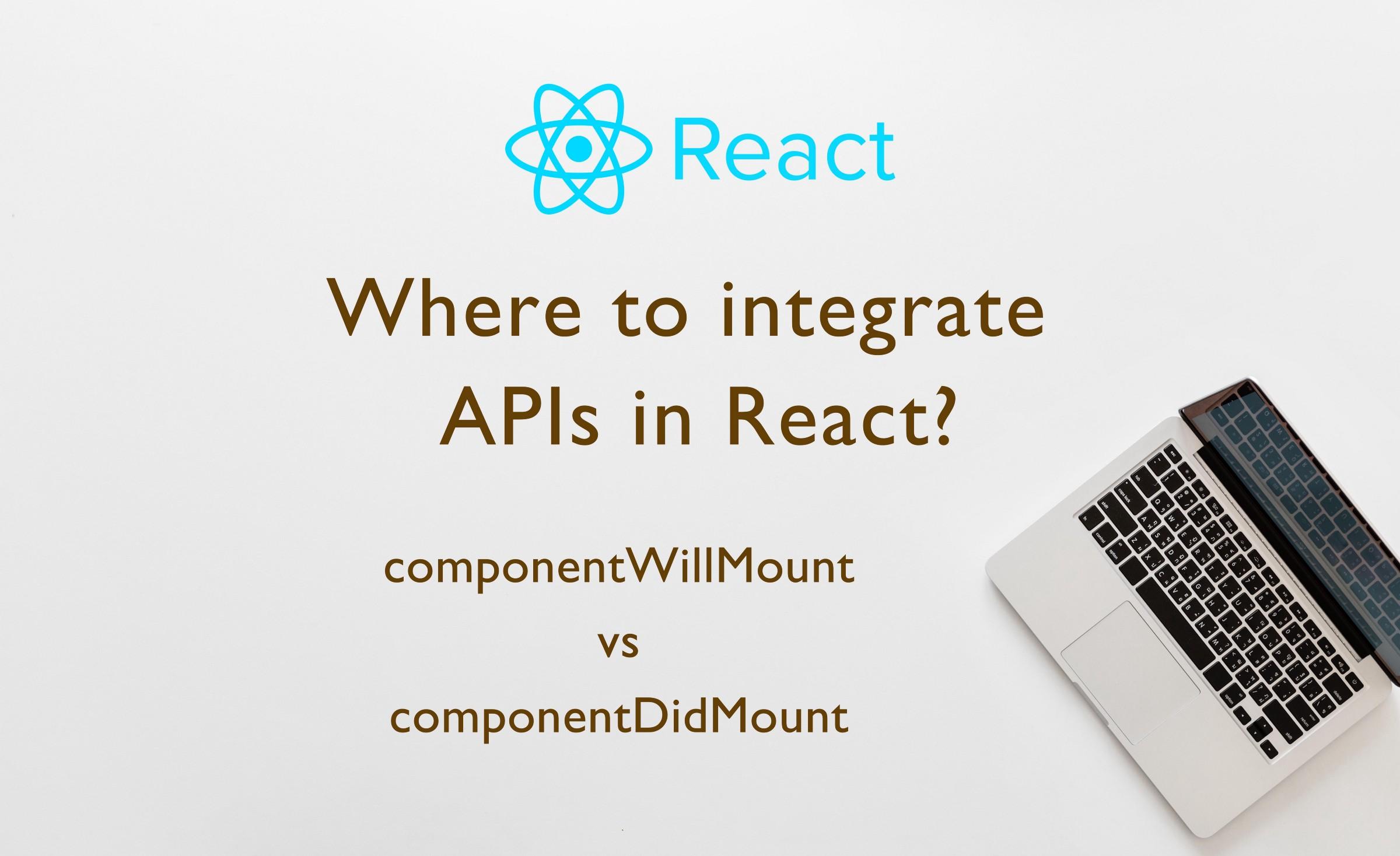 Where to integrate API calls in ReactJs? — componentWillMount vs