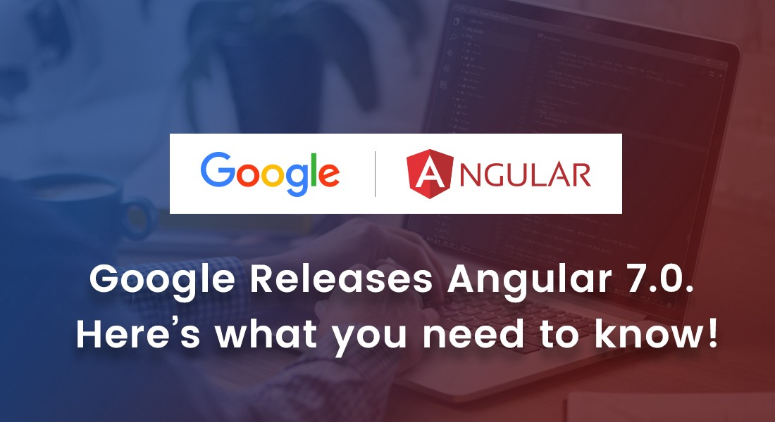 Google Releases Angular 7 0  Here's what you need to know! - By