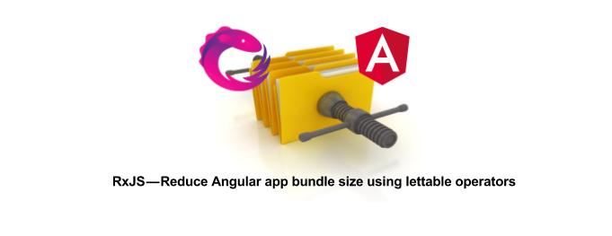 RxJS — Reduce Angular app bundle size using lettable