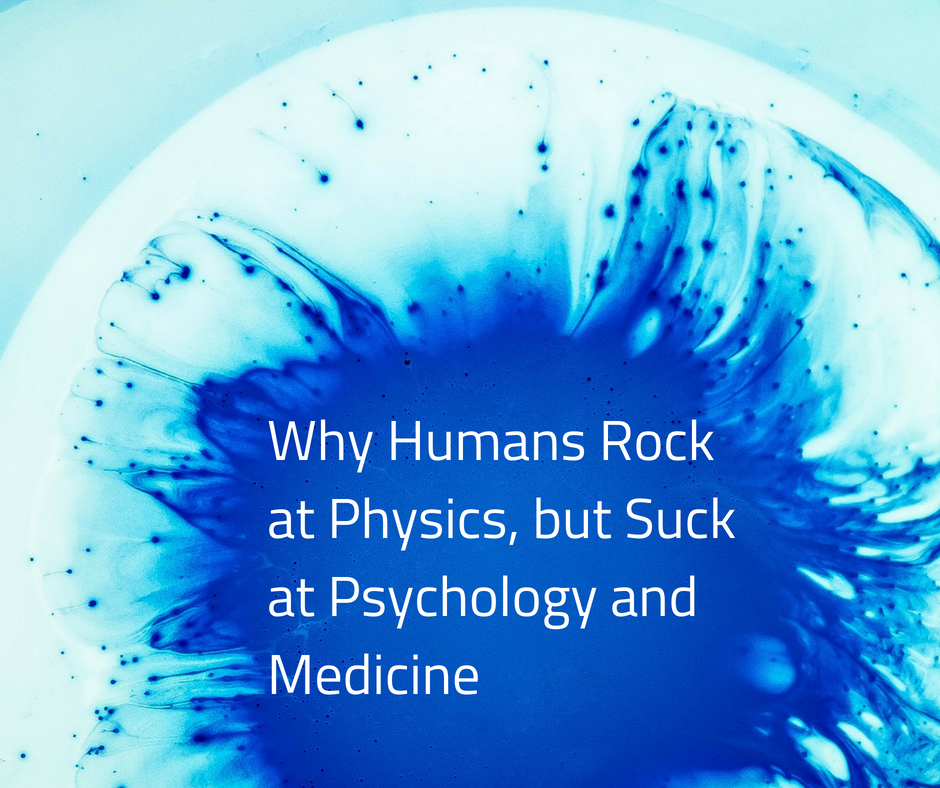 /why-humans-rock-at-physics-but-suck-at-psychology-and-medicine-3b9bd6dc6bca feature image