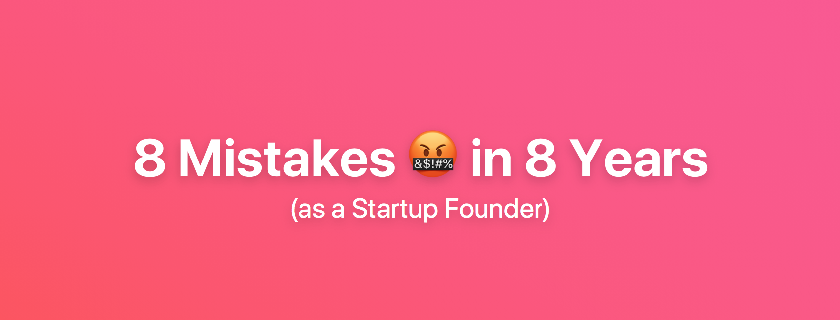 8 Mistakes we made in our Company's First 8 Years