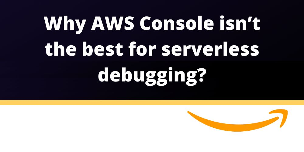 /why-the-aws-console-isnt-the-best-for-serverless-debugging-391e34nk feature image